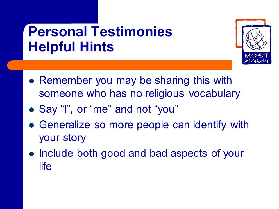 Personal Testimonies Helpful Hints Remember you may be sharing this with someone who has no religious vocabulary Say I, or me and not you Generalize s