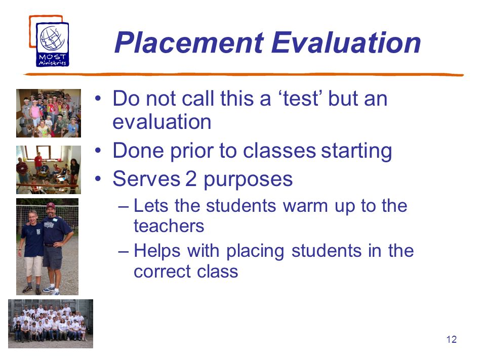 12 Placement Evaluation Do not call this a test but an evaluation Done prior to classes starting Serves 2 purposes –Lets the students warm up to the t