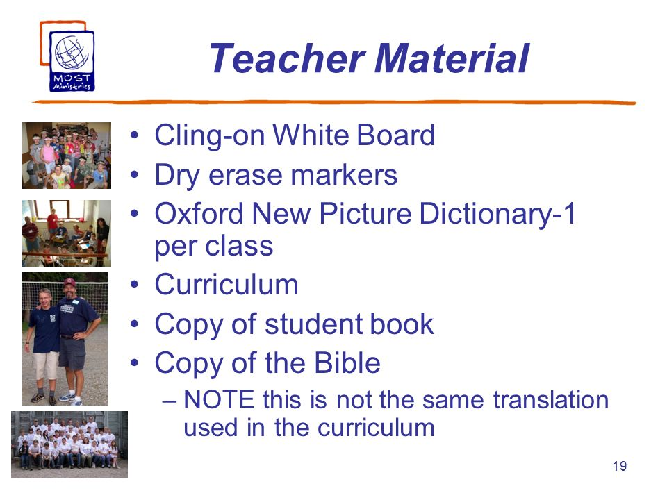 19 Teacher Material Cling-on White Board Dry erase markers Oxford New Picture Dictionary-1 per class Curriculum Copy of student book Copy of the Bible