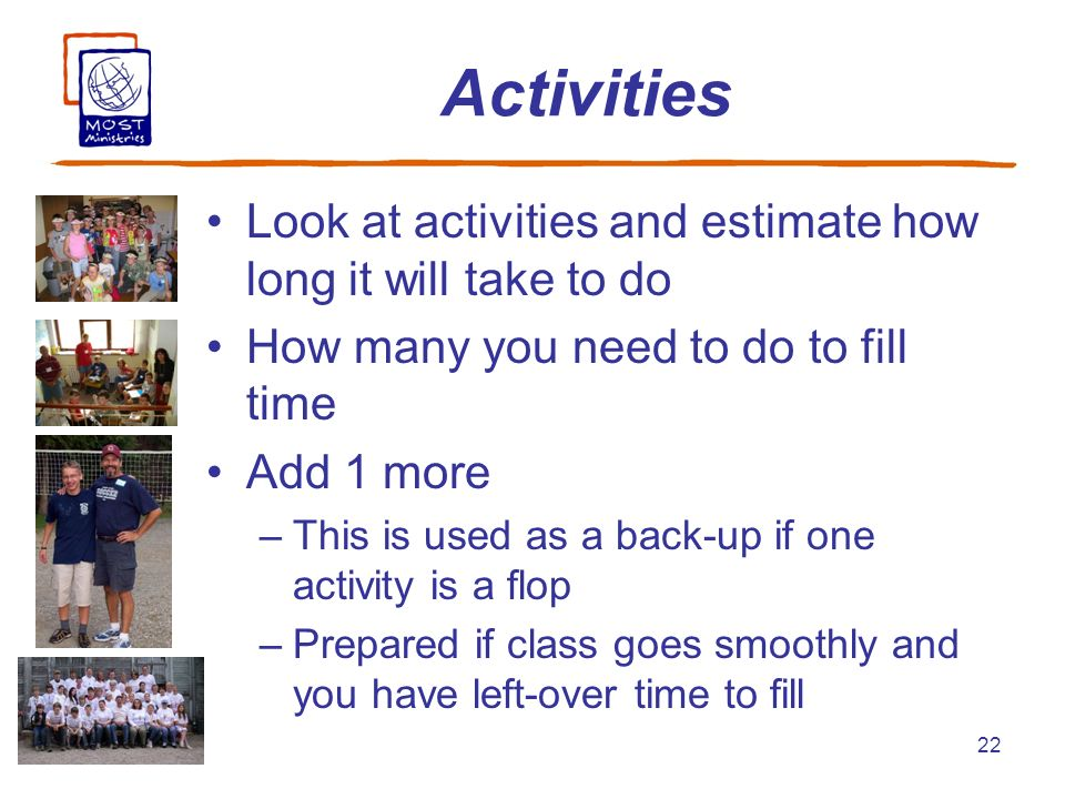 22 Activities Look at activities and estimate how long it will take to do How many you need to do to fill time Add 1 more –This is used as a back-up i