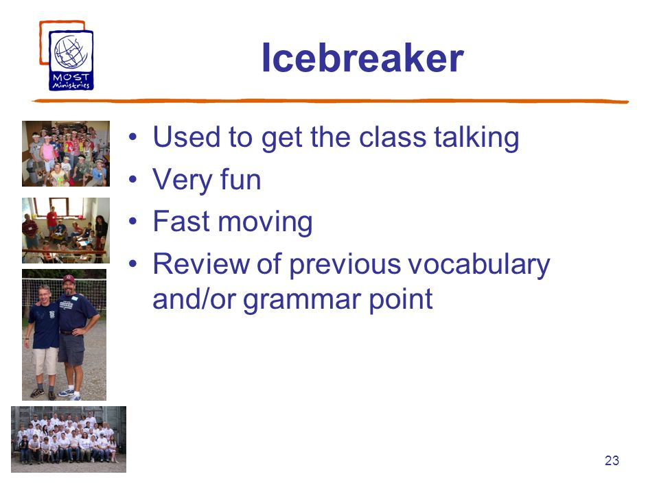 23 Icebreaker Used to get the class talking Very fun Fast moving Review of previous vocabulary and/or grammar point