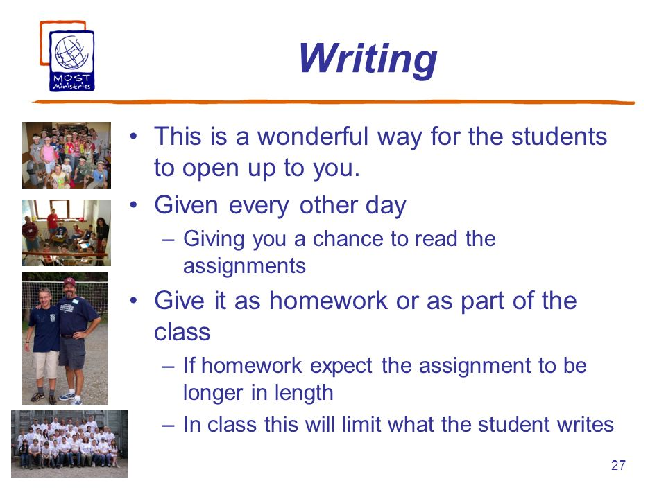 27 Writing This is a wonderful way for the students to open up to you. Given every other day –Giving you a chance to read the assignments Give it as h