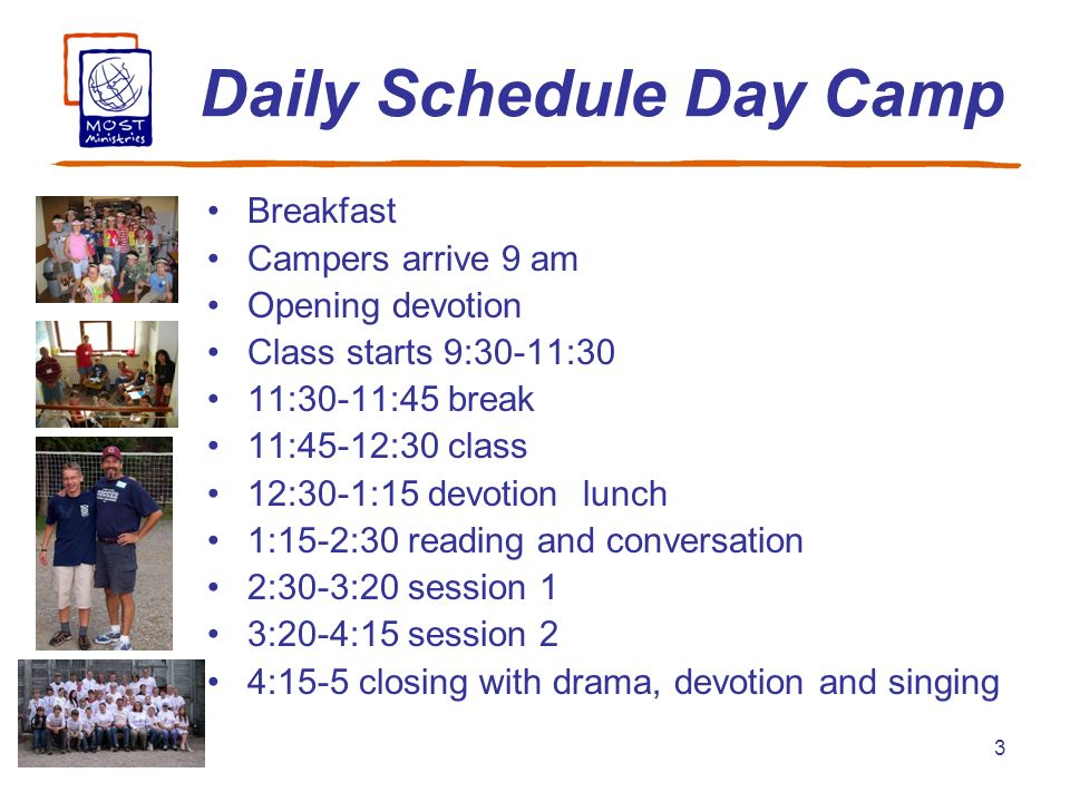3 Daily Schedule Day Camp Breakfast Campers arrive 9 am Opening devotion Class starts 9:30-11:30 11:30-11:45 break 11:45-12:30 class 12:30-1:15 devoti