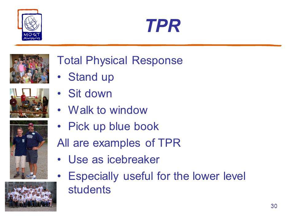 30 TPR Total Physical Response Stand up Sit down Walk to window Pick up blue book All are examples of TPR Use as icebreaker Especially useful for the lower level students