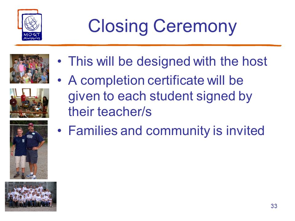 33 Closing Ceremony This will be designed with the host A completion certificate will be given to each student signed by their teacher/s Families and