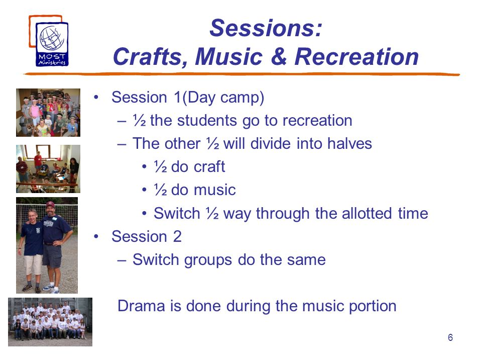 6 Sessions: Crafts, Music & Recreation Session 1(Day camp) –½ the students go to recreation –The other ½ will divide into halves ½ do craft ½ do music Switch ½ way through the allotted time Session 2 –Switch groups do the same Drama is done during the music portion