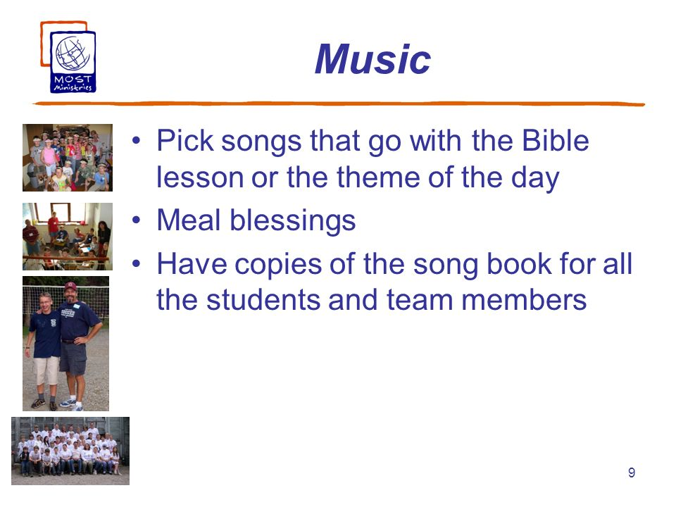 9 Music Pick songs that go with the Bible lesson or the theme of the day Meal blessings Have copies of the song book for all the students and team mem