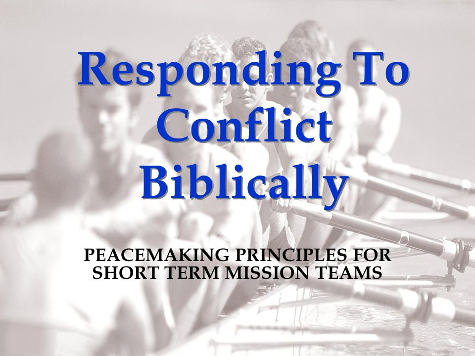 Responding To Conflict Biblically PEACEMAKING PRINCIPLES FOR SHORT TERM MISSION TEAMS