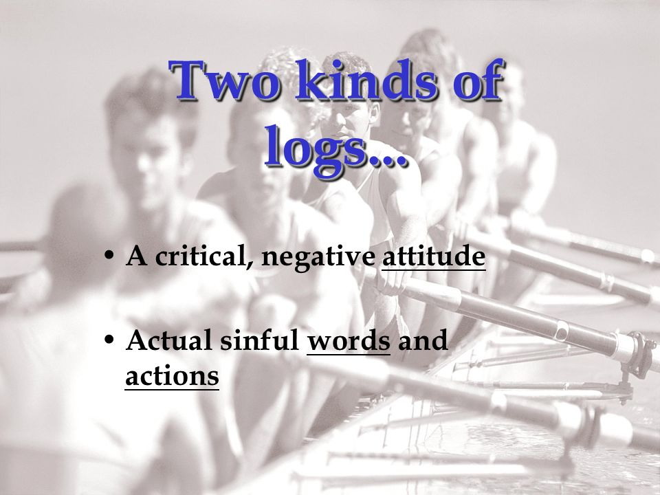 Two kinds of logs... A critical, negative attitude Actual sinful words and actions