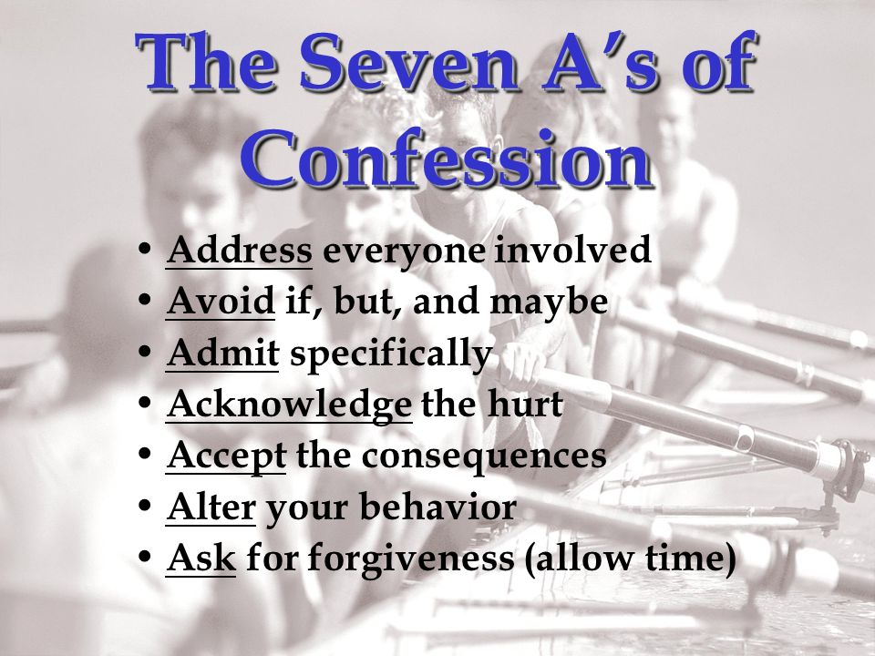 The Seven As of Confession Address everyone involved Avoid if, but, and maybe Admit specifically Acknowledge the hurt Accept the consequences Alter your behavior Ask for forgiveness (allow time)