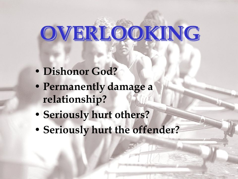 OVERLOOKINGOVERLOOKING Dishonor God. Permanently damage a relationship.