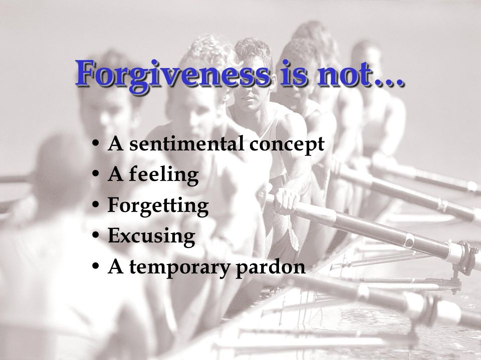 Forgiveness is not… A sentimental concept A feeling Forgetting Excusing A temporary pardon