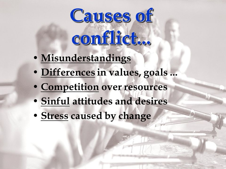 Causes of conflict... Misunderstandings Differences in values, goals...