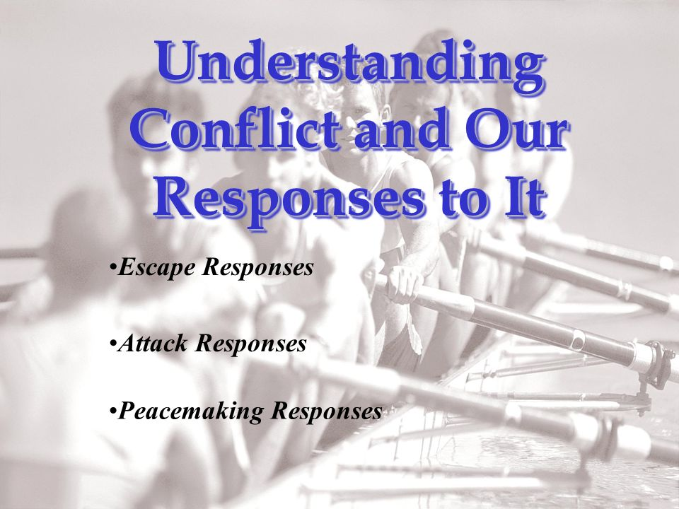Attack Responses Peacemaking Responses Escape Responses Understanding Conflict and Our Responses to It