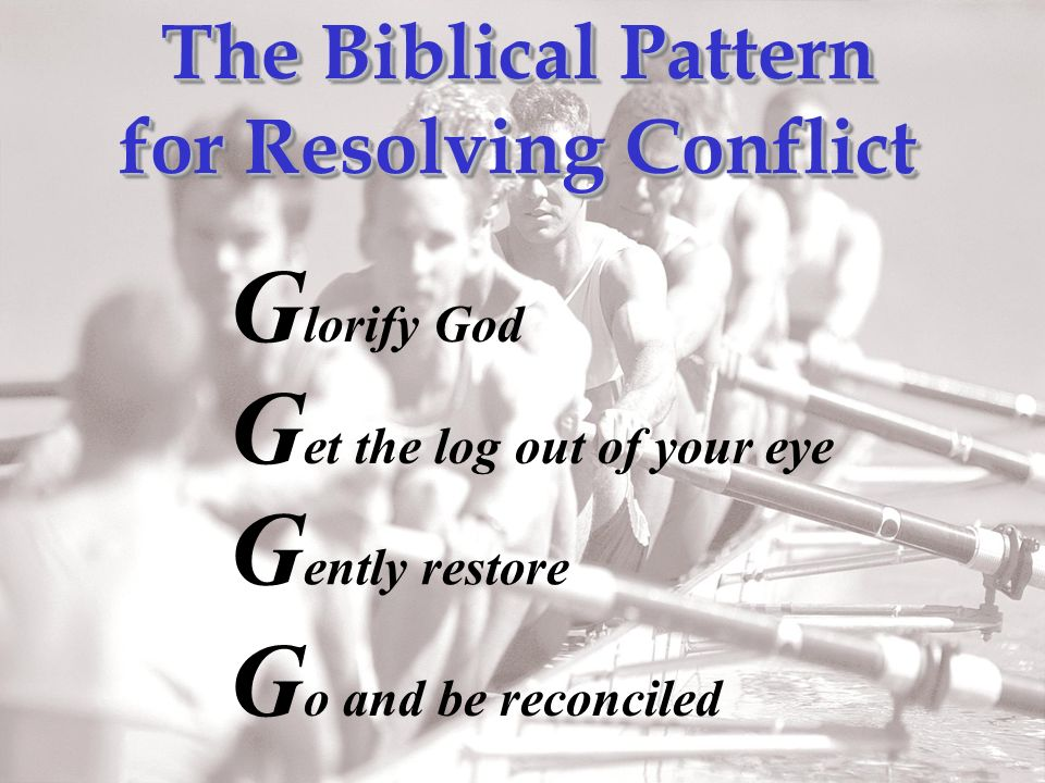 The Biblical Pattern for Resolving Conflict The Biblical Pattern for Resolving Conflict G lorify God G et the log out of your eye G ently restore G o and be reconciled