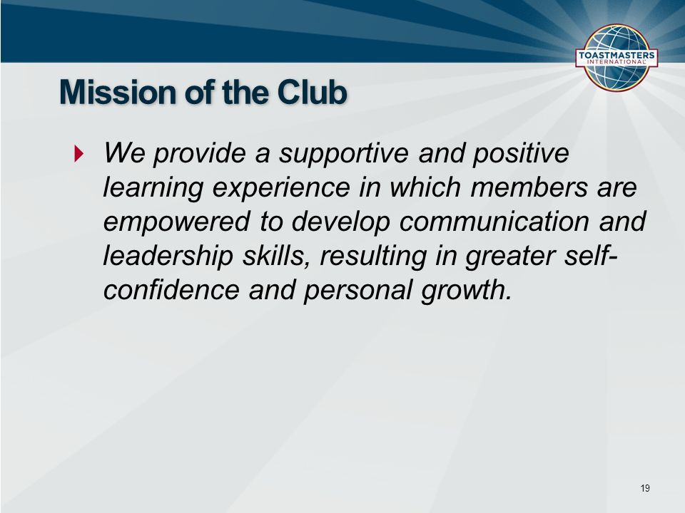We provide a supportive and positive learning experience in which members are empowered to develop communication and leadership skills, resulting in greater self- confidence and personal growth.