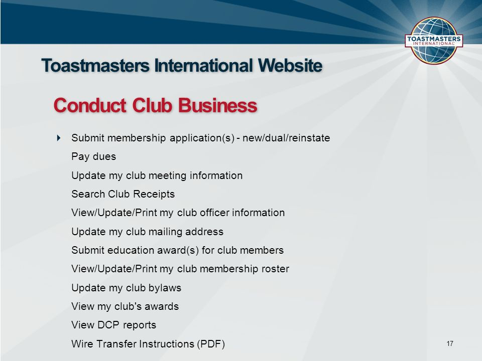 Submit membership application(s) - new/dual/reinstate Pay dues Update my club meeting information Search Club Receipts View/Update/Print my club officer information Update my club mailing address Submit education award(s) for club members View/Update/Print my club membership roster Update my club bylaws View my club s awards View DCP reports Wire Transfer Instructions (PDF) 17 Toastmasters International Website Conduct Club Business