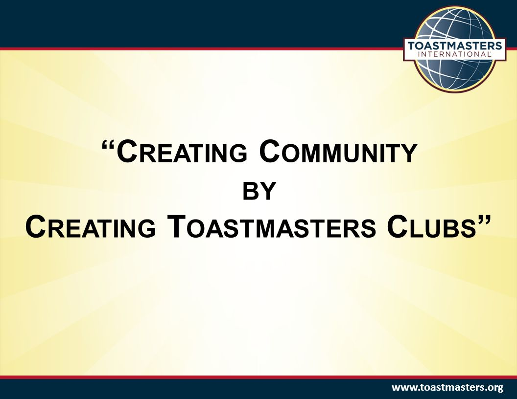 www.toastmasters.org C REATING C OMMUNITY BY C REATING T OASTMASTERS C LUBS
