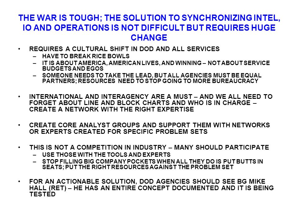 THE WAR IS TOUGH; THE SOLUTION TO SYNCHRONIZING INTEL, IO AND OPERATIONS IS NOT DIFFICULT BUT REQUIRES HUGE CHANGE REQUIRES A CULTURAL SHIFT IN DOD AND ALL SERVICES –HAVE TO BREAK RICE BOWLS –IT IS ABOUT AMERICA, AMERICAN LIVES, AND WINNING – NOT ABOUT SERVICE BUDGETS AND EGOS –SOMEONE NEEDS TO TAKE THE LEAD, BUT ALL AGENCIES MUST BE EQUAL PARTNERS; RESOURCES NEED TO STOP GOING TO MORE BUREAUCRACY INTERNATIONAL AND INTERAGENCY ARE A MUST – AND WE ALL NEED TO FORGET ABOUT LINE AND BLOCK CHARTS AND WHO IS IN CHARGE – CREATE A NETWORK WITH THE RIGHT EXPERTISE CREATE CORE ANALYST GROUPS AND SUPPORT THEM WITH NETWORKS OR EXPERTS CREATED FOR SPECIFIC PROBLEM SETS THIS IS NOT A COMPETITION IN INDUSTRY – MANY SHOULD PARTICIPATE –USE THOSE WITH THE TOOLS AND EXPERTS –STOP FILLING BIG COMPANY POCKETS WHEN ALL THEY DO IS PUT BUTTS IN SEATS; PUT THE RIGHT RESOURCES AGAINST THE PROBLEM SET FOR AN ACTIONABLE SOLUTION, DOD AGENCIES SHOULD SEE BG MIKE HALL (RET) – HE HAS AN ENTIRE CONCEPT DOCUMENTED AND IT IS BEING TESTED