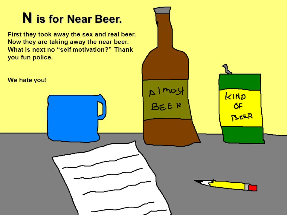 N is for Near Beer. First they took away the sex and real beer. Now they are taking away the near beer. What is next no self motivation? Thank you fun
