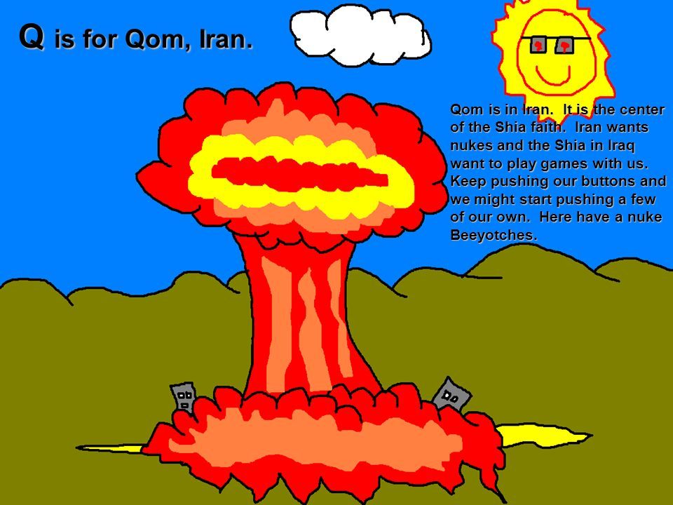 Q is for Qom, Iran. Qom is in Iran. It is the center of the Shia faith. Iran wants nukes and the Shia in Iraq want to play games with us. Keep pushing