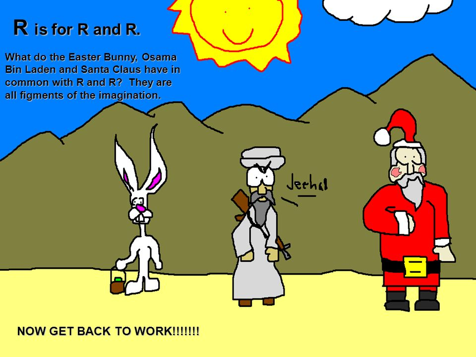 R is for R and R. What do the Easter Bunny, Osama Bin Laden and Santa Claus have in common with R and R? They are all figments of the imagination. NOW