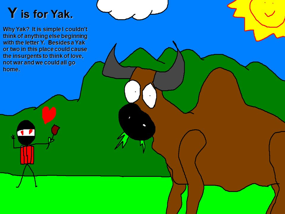 Y is for Yak. Why Yak? It is simple I couldnt think of anything else beginning with the letter Y. Besides a Yak or two in this place could cause the i