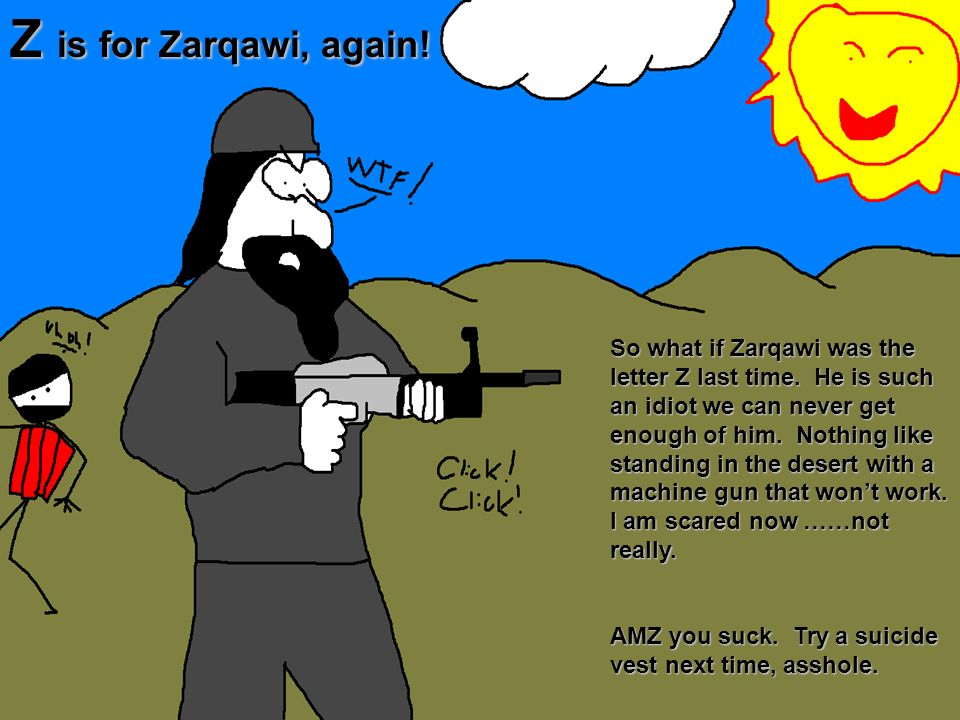 Z is for Zarqawi, again! So what if Zarqawi was the letter Z last time. He is such an idiot we can never get enough of him. Nothing like standing in t