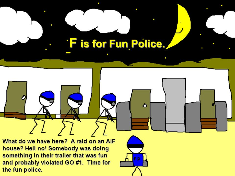 F is for Fun Police. What do we have here? A raid on an AIF house? Hell no! Somebody was doing something in their trailer that was fun and probably vi