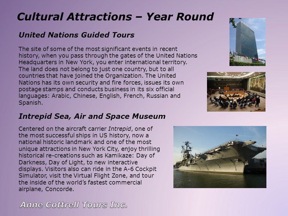 Cultural Attractions – Year Round United Nations Guided Tours Intrepid Sea, Air and Space Museum The site of some of the most significant events in recent history, when you pass through the gates of the United Nations Headquarters in New York, you enter international territory.