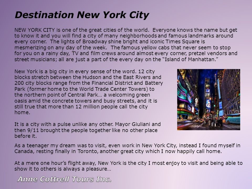 Destination New York City NEW YORK CITY is one of the great cities of the world. Everyone knows the name but get to know it and you will find a city o