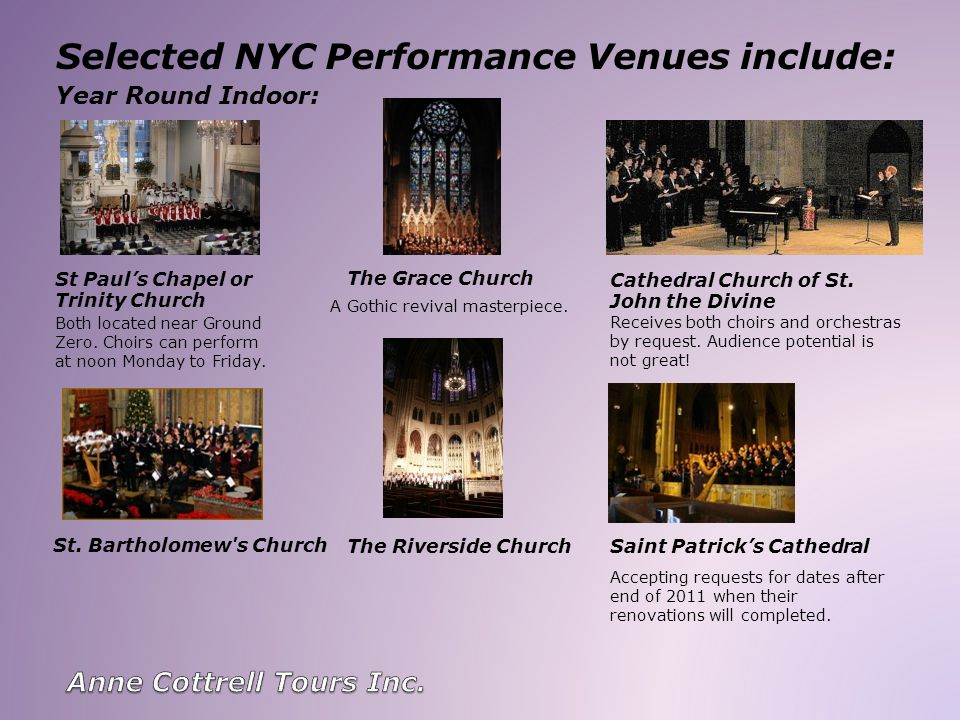 Selected NYC Performance Venues include: Both located near Ground Zero. Choirs can perform at noon Monday to Friday. Receives both choirs and orchestr