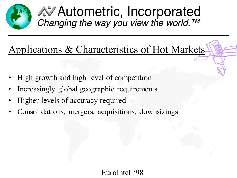 EuroIntel 98 Applications & Characteristics of Hot Markets High growth and high level of competition Increasingly global geographic requirements Higher levels of accuracy required Consolidations, mergers, acquisitions, downsizings