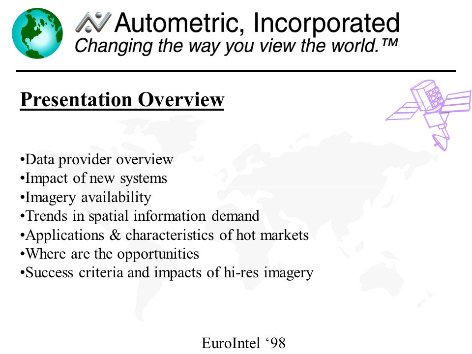 EuroIntel 98 Presentation Overview Data provider overview Impact of new systems Imagery availability Trends in spatial information demand Applications & characteristics of hot markets Where are the opportunities Success criteria and impacts of hi-res imagery