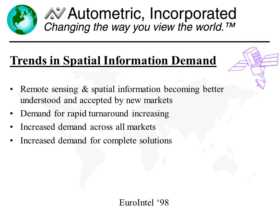 EuroIntel 98 Trends in Spatial Information Demand Remote sensing & spatial information becoming better understood and accepted by new markets Demand for rapid turnaround increasing Increased demand across all markets Increased demand for complete solutions