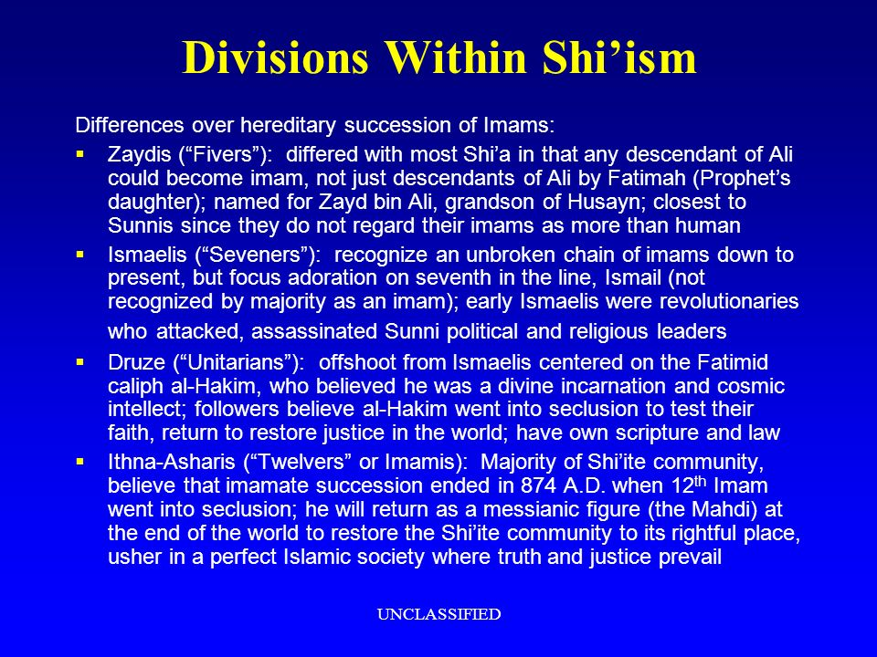 UNCLASSIFIED Divisions Within Shiism Differences over hereditary succession of Imams: Zaydis (Fivers): differed with most Shia in that any descendant of Ali could become imam, not just descendants of Ali by Fatimah (Prophets daughter); named for Zayd bin Ali, grandson of Husayn; closest to Sunnis since they do not regard their imams as more than human Ismaelis (Seveners): recognize an unbroken chain of imams down to present, but focus adoration on seventh in the line, Ismail (not recognized by majority as an imam); early Ismaelis were revolutionaries who attacked, assassinated Sunni political and religious leaders Druze (Unitarians): offshoot from Ismaelis centered on the Fatimid caliph al-Hakim, who believed he was a divine incarnation and cosmic intellect; followers believe al-Hakim went into seclusion to test their faith, return to restore justice in the world; have own scripture and law Ithna-Asharis (Twelvers or Imamis): Majority of Shiite community, believe that imamate succession ended in 874 A.D.