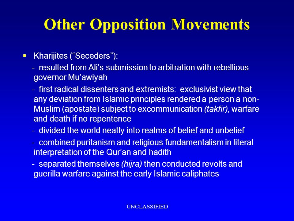UNCLASSIFIED Other Opposition Movements Kharijites (Seceders): - resulted from Alis submission to arbitration with rebellious governor Muawiyah - first radical dissenters and extremists: exclusivist view that any deviation from Islamic principles rendered a person a non- Muslim (apostate) subject to excommunication (takfir), warfare and death if no repentence - divided the world neatly into realms of belief and unbelief - combined puritanism and religious fundamentalism in literal interpretation of the Quran and hadith - separated themselves (hijra) then conducted revolts and guerilla warfare against the early Islamic caliphates