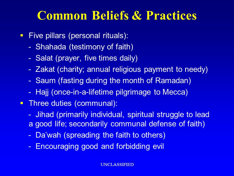 UNCLASSIFIED Common Beliefs & Practices Five pillars (personal rituals): - Shahada (testimony of faith) - Salat (prayer, five times daily) - Zakat (charity; annual religious payment to needy) - Saum (fasting during the month of Ramadan) - Hajj (once-in-a-lifetime pilgrimage to Mecca) Three duties (communal): - Jihad (primarily individual, spiritual struggle to lead a good life; secondarily communal defense of faith) - Dawah (spreading the faith to others) - Encouraging good and forbidding evil