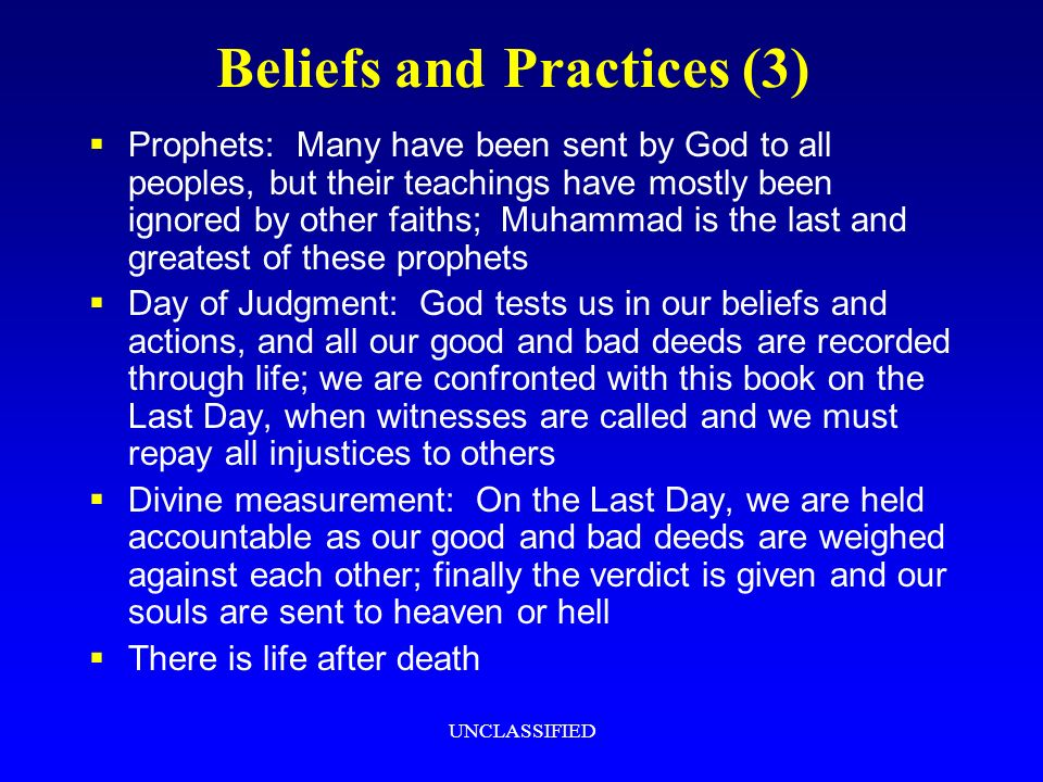 UNCLASSIFIED Beliefs and Practices (3) Prophets: Many have been sent by God to all peoples, but their teachings have mostly been ignored by other faiths; Muhammad is the last and greatest of these prophets Day of Judgment: God tests us in our beliefs and actions, and all our good and bad deeds are recorded through life; we are confronted with this book on the Last Day, when witnesses are called and we must repay all injustices to others Divine measurement: On the Last Day, we are held accountable as our good and bad deeds are weighed against each other; finally the verdict is given and our souls are sent to heaven or hell There is life after death