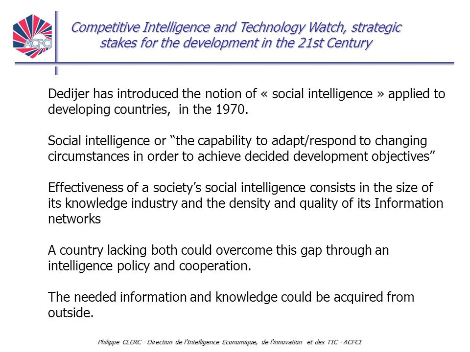 Competitive Intelligence and Technology Watch, strategic stakes for the development in the 21st Century Philippe CLERC - Direction de l Intelligence Economique, de l innovation et des TIC - ACFCI CI or social intelligence has to be, - managed and, - implemented not in a positioning strategy, but in an agile, creative, anticipative and pro-active way.