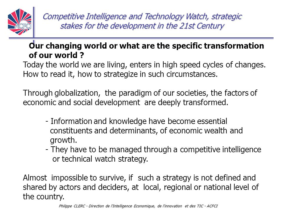 Competitive Intelligence and Technology Watch, strategic stakes for the development in the 21st Century Philippe CLERC - Direction de l Intelligence Economique, de l innovation et des TIC - ACFCI Second consequence: imagine new tools and ways of reading the events To create innovative perception and interpretative skills (training) To organise networks of sensory organisations or experts for watching what is happening in the environment, in the world and to anticipate manoeuvres on the market, moves in the environment, to catch early warning signals, alerts.