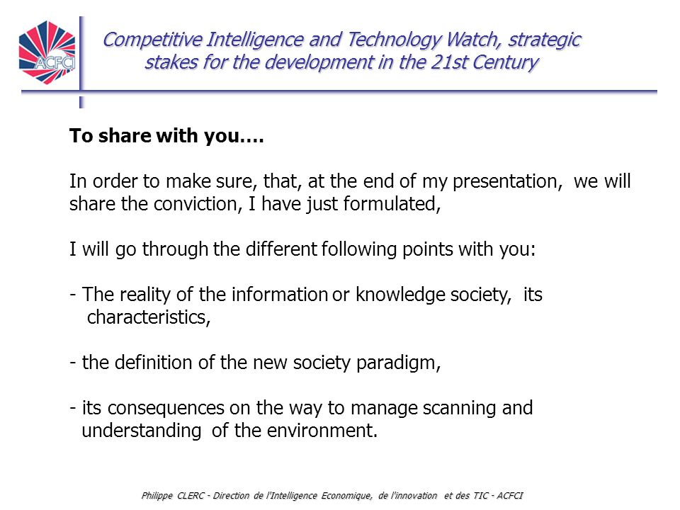 Competitive Intelligence and Technology Watch, strategic stakes for the development in the 21st Century Philippe CLERC - Direction de l Intelligence Economique, de l innovation et des TIC - ACFCI Two experiences in France in ten years From national to local intelligence organization A national competitiveness and economic intelligence strategy -1995, under authority of the Prime minister.