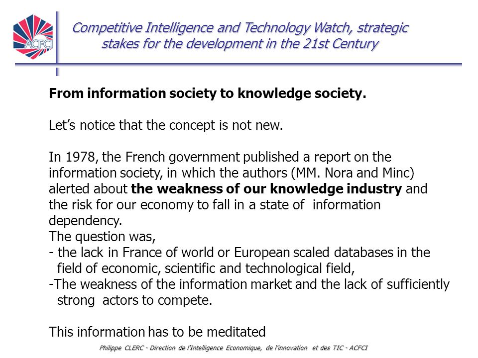 Competitive Intelligence and Technology Watch, strategic stakes for the development in the 21st Century Philippe CLERC - Direction de l Intelligence Economique, de l innovation et des TIC - ACFCI From information society to knowledge society (2) In many countries in the world, the Information society has become a public policy, mainly oriented towards a new competitive dynamic.