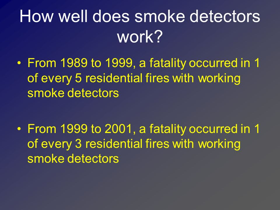 How well does smoke detection work (cont.) Only 58% of children ages 6 to 12 was awakened by the sound of a smoke detector activation Of this 58%, only 38% of those awakened successfully evacuated the residence