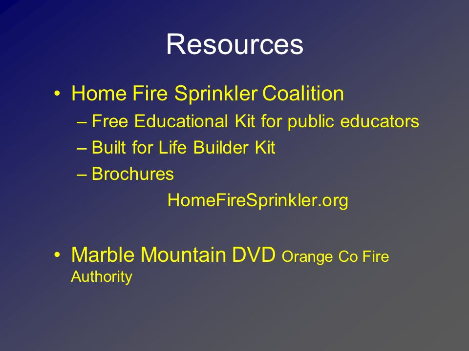 Resources Fire Team USA www.fireteamusa.comwww.fireteamusa.com –Radio psas –Scottsdale report –Flyers- all reproducable –Ordinances –Power point presentations Motivating Fire Chiefs A New Perspective Community Fire Protection Residential Sprinklers-Not Rocket Science –NAHB Point/Counterpoint
