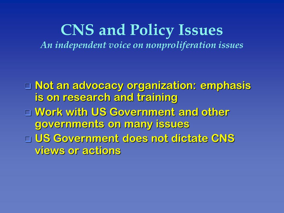 CNS and Policy Issues An independent voice on nonproliferation issues q Not an advocacy organization: emphasis is on research and training q Work with