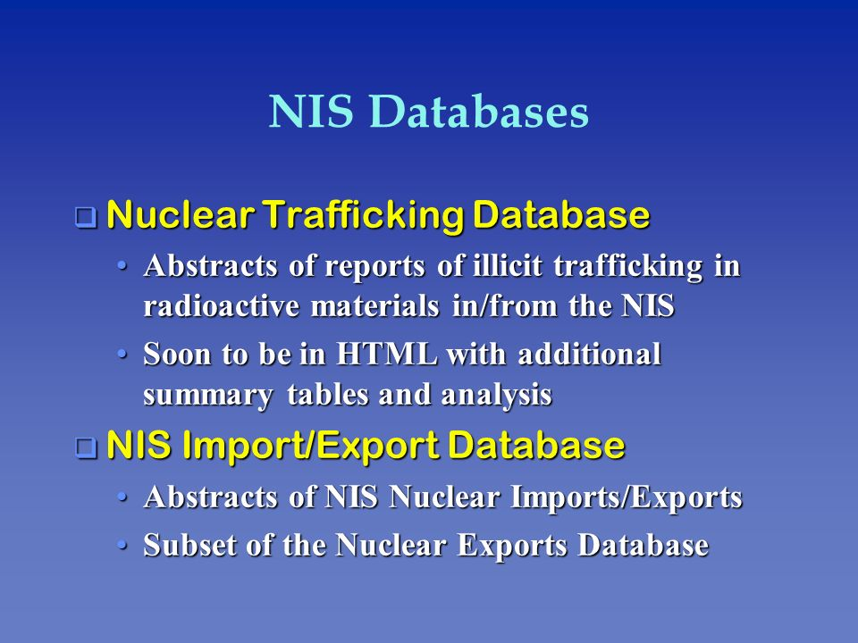 NIS Databases q Nuclear Trafficking Database Abstracts of reports of illicit trafficking in radioactive materials in/from the NISAbstracts of reports