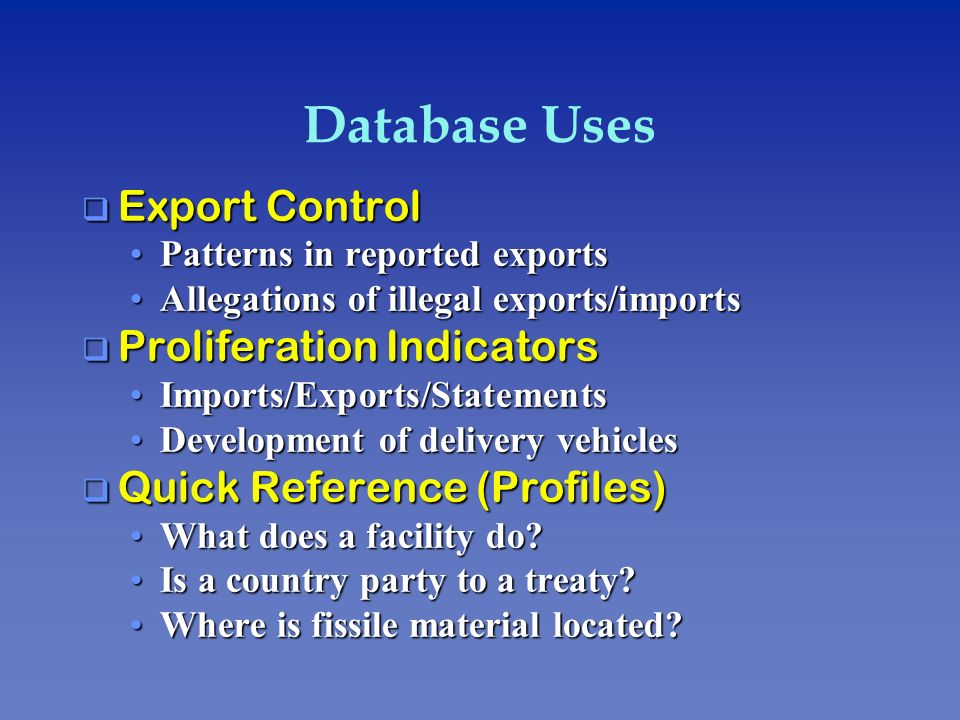 Database Uses q Export Control Patterns in reported exportsPatterns in reported exports Allegations of illegal exports/importsAllegations of illegal e