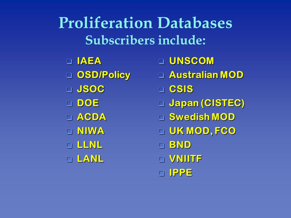 Proliferation Databases Subscribers include: q UNSCOM q Australian MOD q CSIS q Japan (CISTEC) q Swedish MOD q UK MOD, FCO q BND q VNIITF q IPPE q IAE