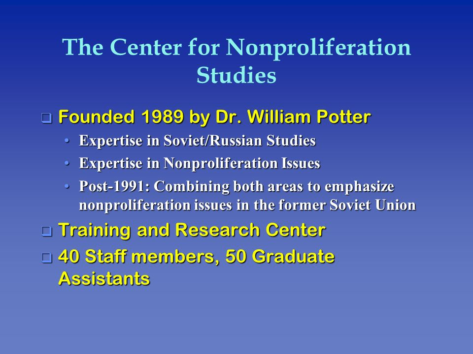 The Center for Nonproliferation Studies q Founded 1989 by Dr. William Potter Expertise in Soviet/Russian StudiesExpertise in Soviet/Russian Studies Ex